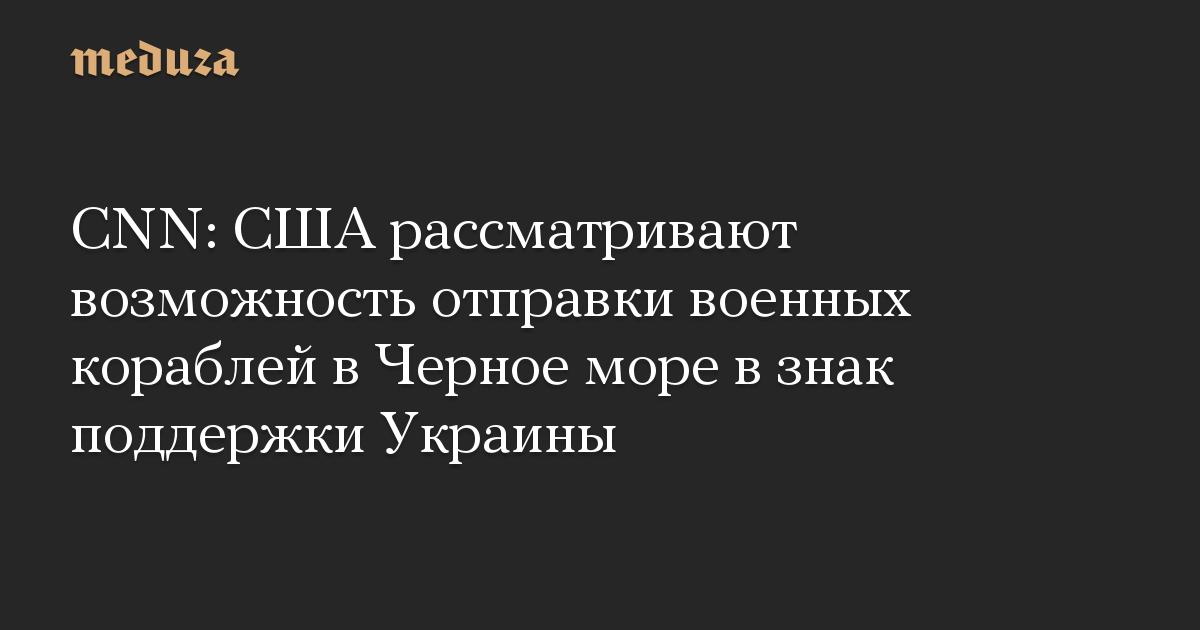 CNN: США рассматривают возможность отправки военных кораблей в Черное море в знак поддержки Украины