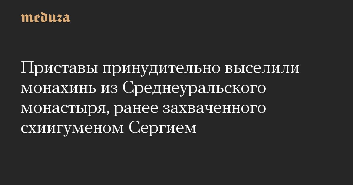 Приставы принудительно выселили монахинь из Среднеуральского монастыря, ранее захваченного схиигуменом Сергием