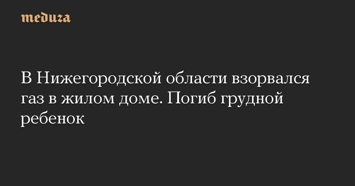 В Нижегородской области взорвался газ в жилом доме. Погиб грудной ребенок