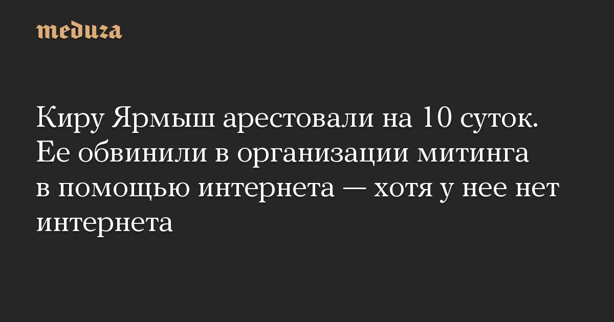 Киру Ярмыш арестовали на 10 суток. Ее обвинили в организации митинга в помощью интернета — хотя у нее нет интернета