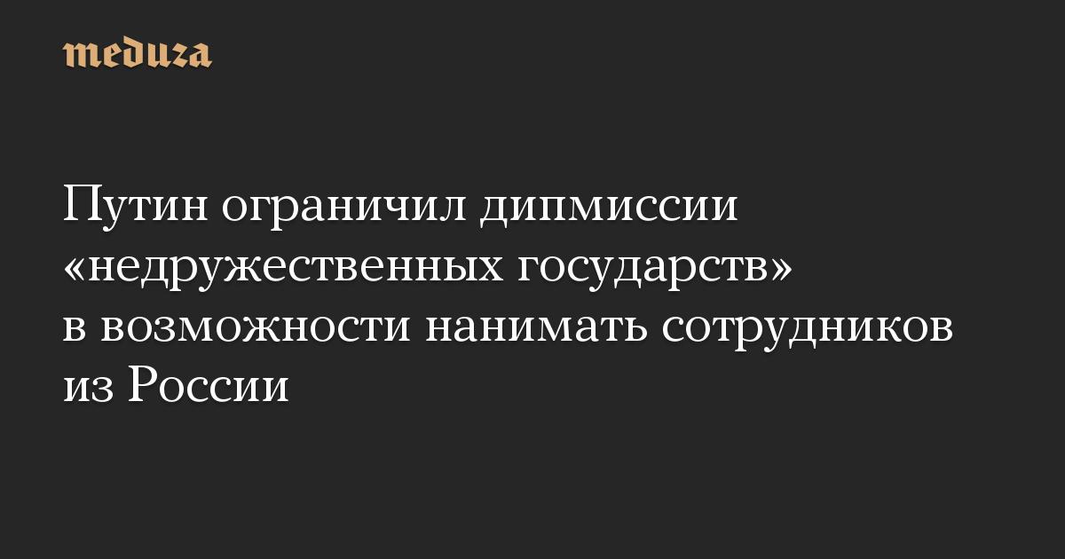 Путин ограничил дипмиссии «недружественных государств» в возможности нанимать сотрудников из России