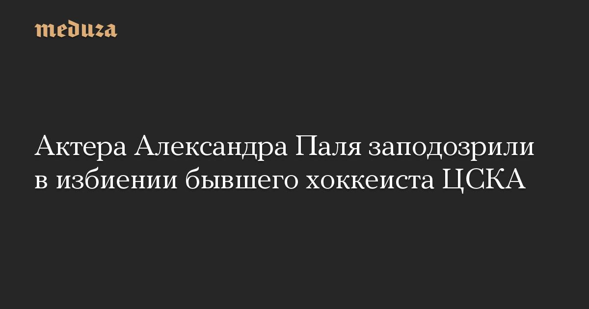 Актера Александра Паля заподозрили в избиении бывшего хоккеиста ЦСКА