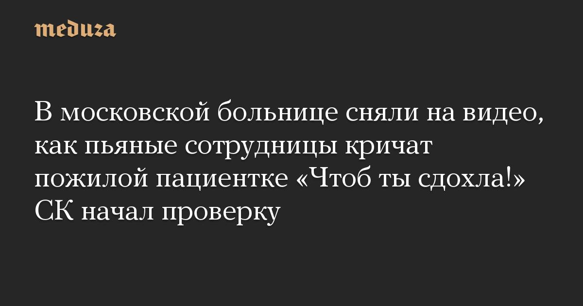В московской больнице сняли на видео, как пьяные сотрудницы кричат пожилой пациентке «Чтоб ты сдохла!» СК начал проверку
