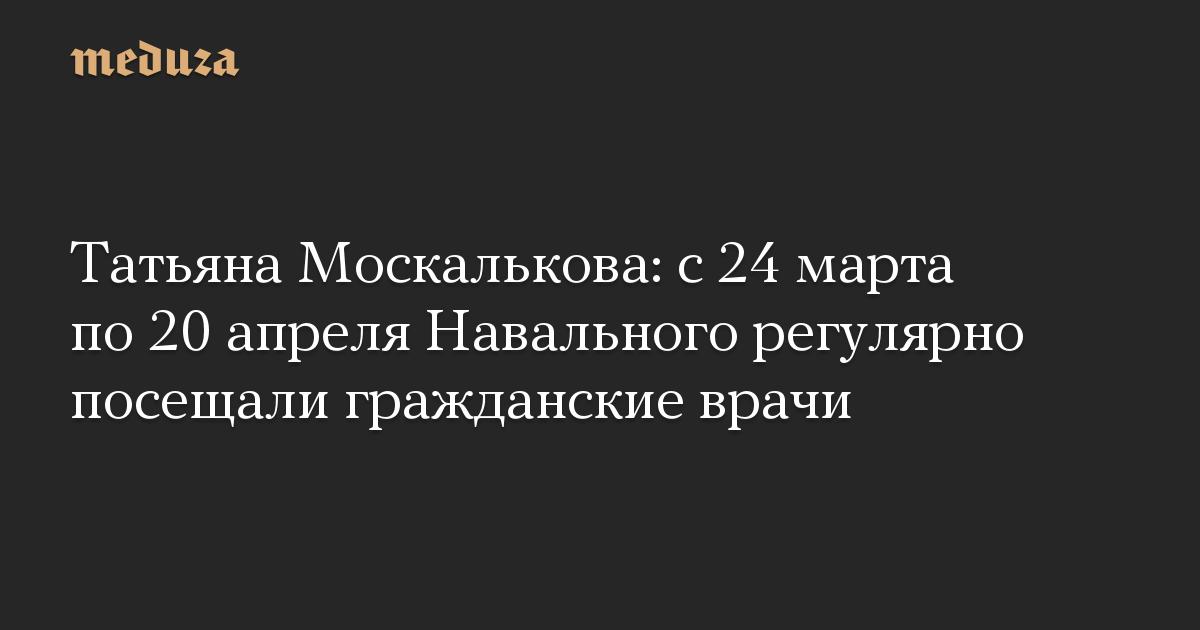 Татьяна Москалькова: с 24 марта по 20 апреля Навального регулярно посещали гражданские врачи
