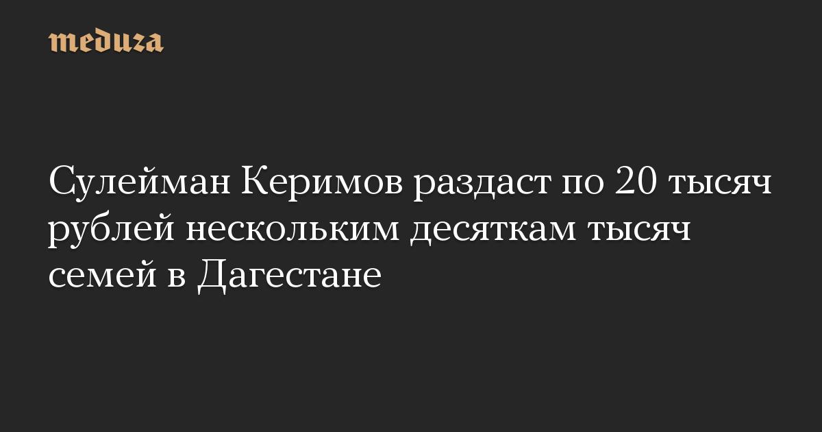 Сулейман Керимов раздаст по 20 тысяч рублей нескольким десяткам тысяч семей в Дагестане