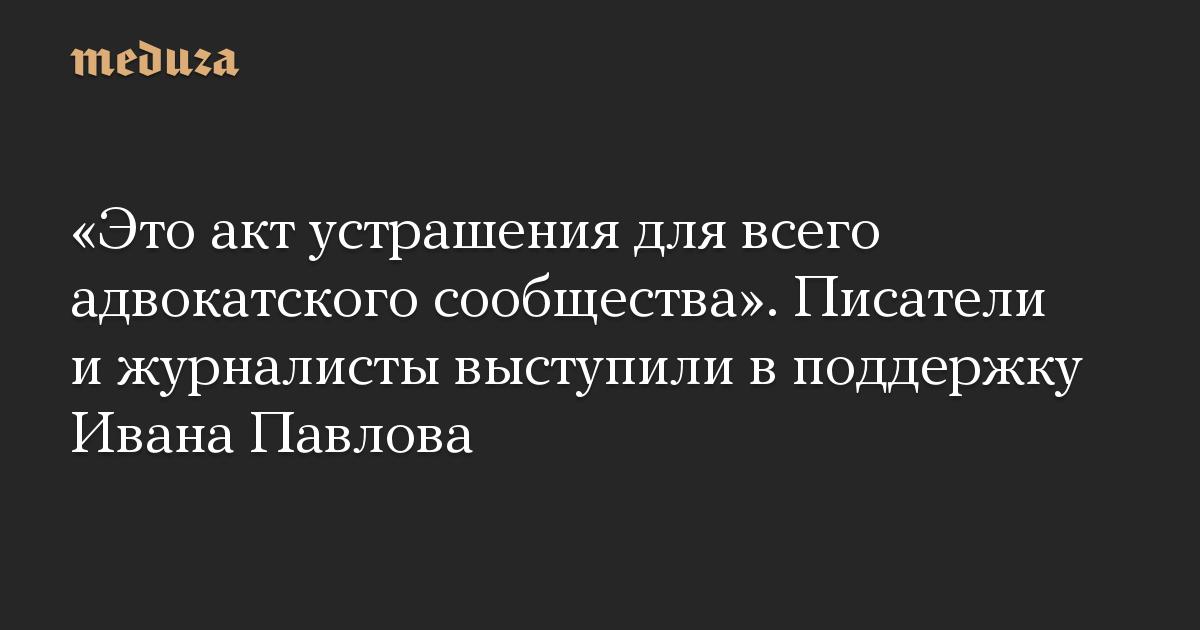 «Это акт устрашения для всего адвокатского сообщества». Писатели и журналисты выступили в поддержку Ивана Павлова