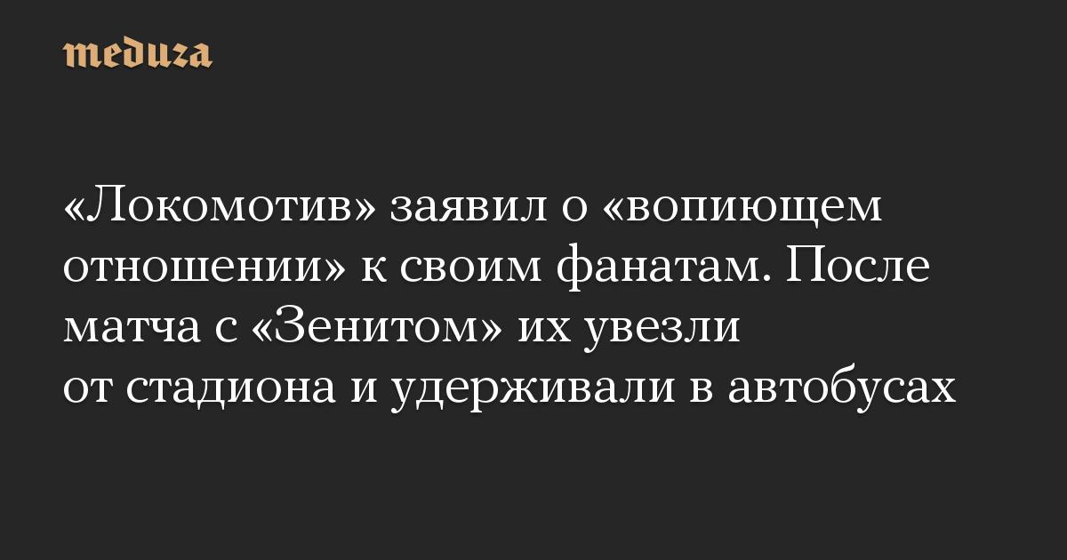 «Локомотив» заявил о «вопиющем отношении» к своим фанатам. После матча с «Зенитом» их увезли от стадиона и удерживали в автобусах