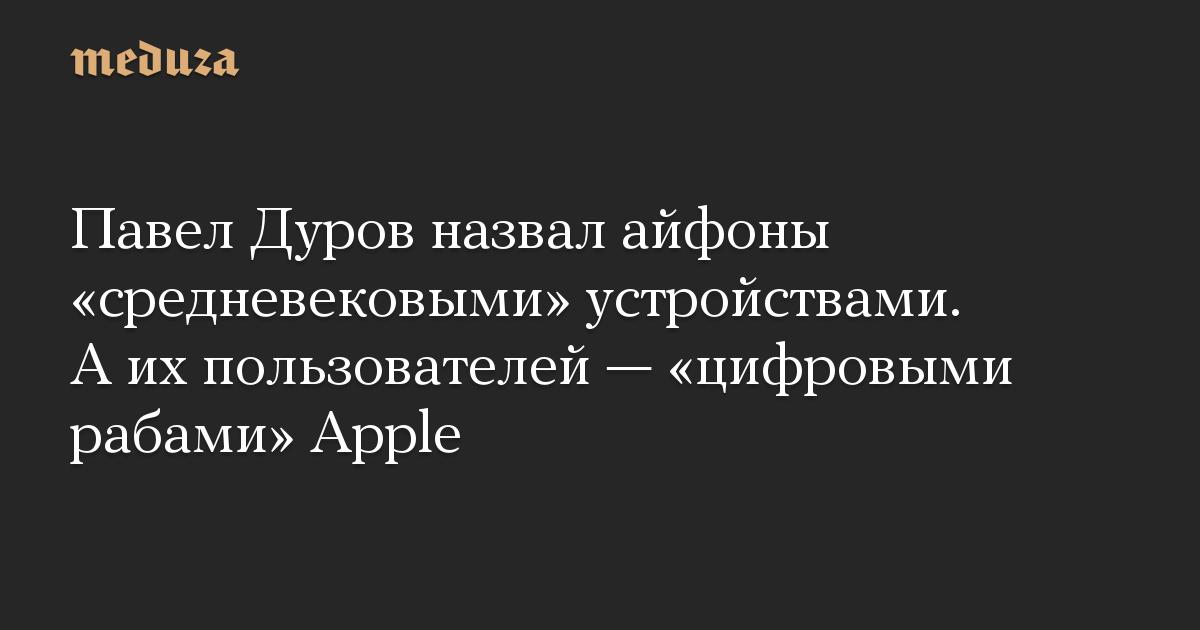 Павел Дуров назвал айфоны «средневековыми» устройствами. А их пользователей — «цифровыми рабами» Apple