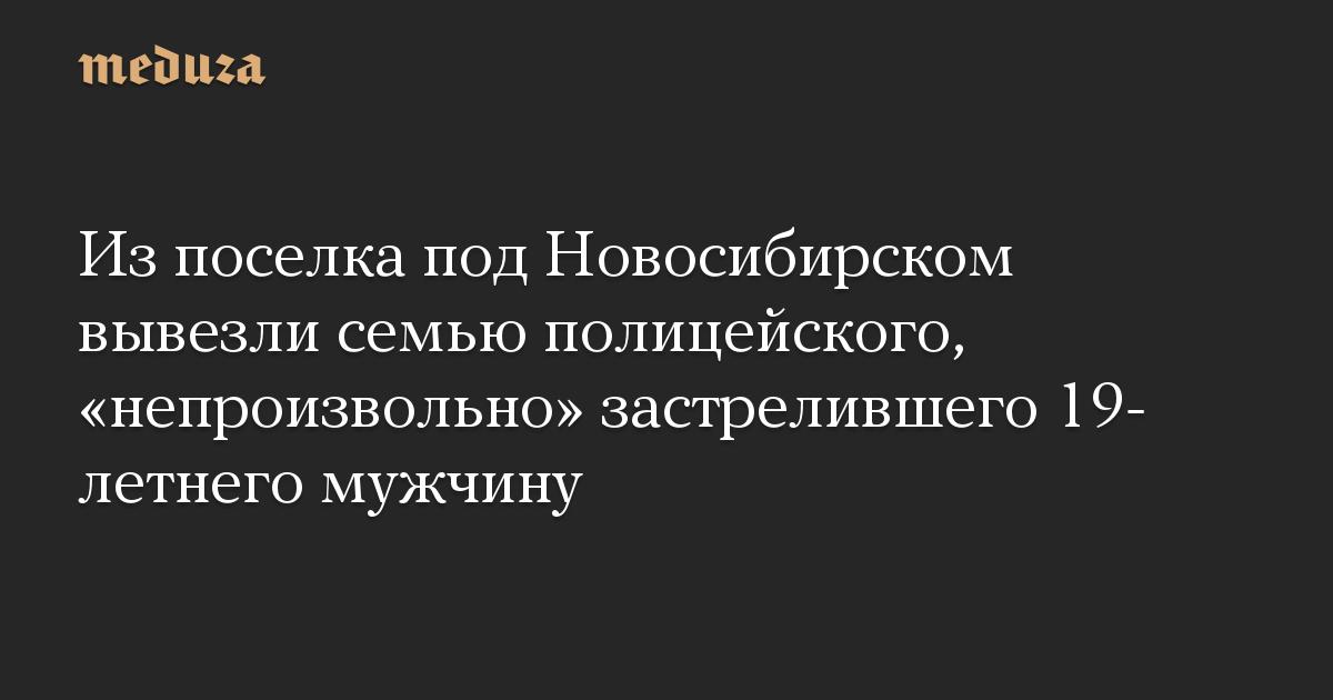 Из поселка под Новосибирском вывезли семью полицейского, «непроизвольно» застрелившего 19-летнего мужчину