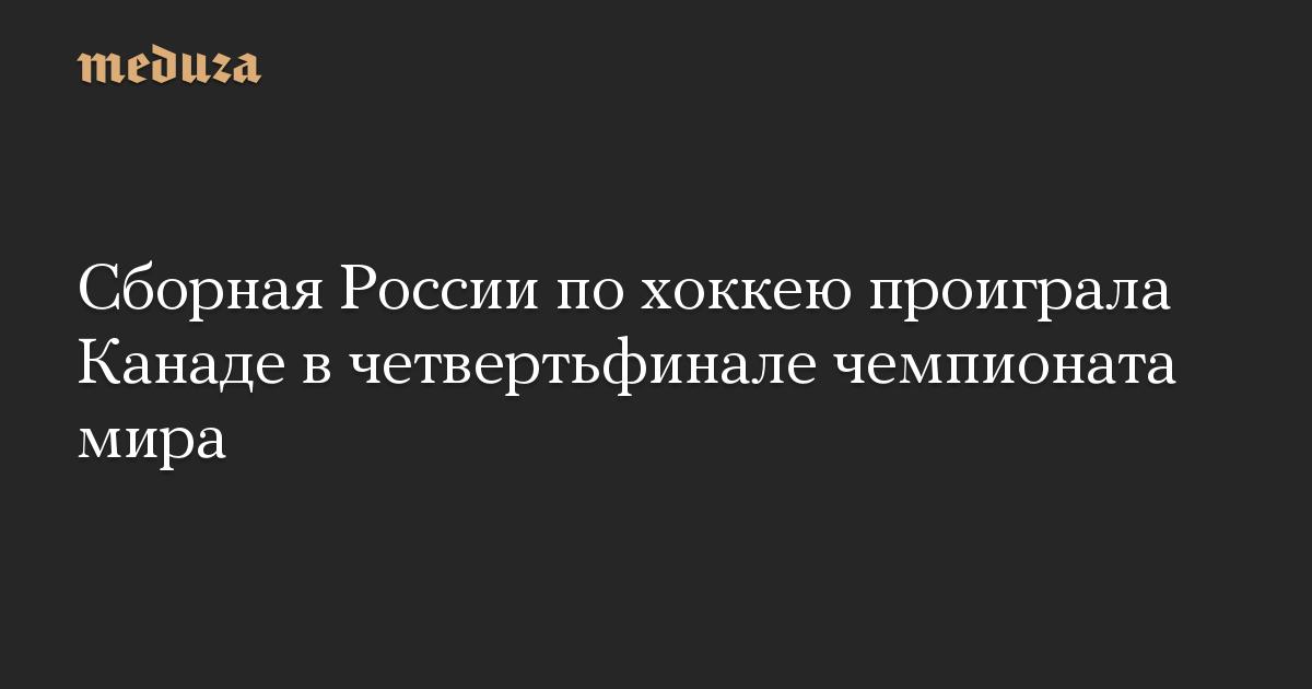 Сборная России по хоккею проиграла Канаде в четвертьфинале чемпионата мира