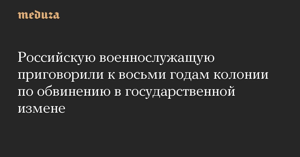 Российскую военнослужащую приговорили к восьми годам колонии по обвинению в государственной измене