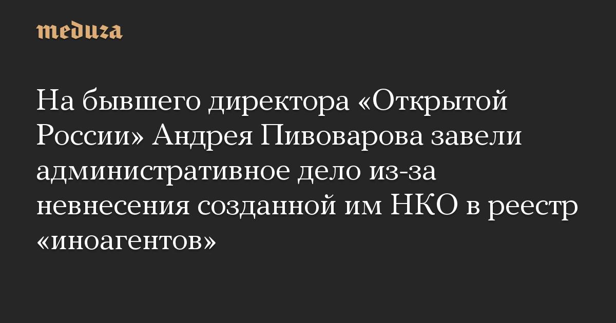 На бывшего директора «Открытой России» Андрея Пивоварова завели административное дело из-за невнесения созданной им НКО в реестр «иноагентов»