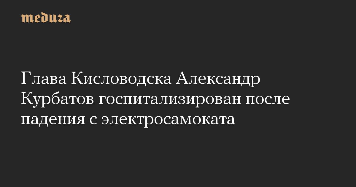 Глава Кисловодска Александр Курбатов госпитализирован после падения с электросамоката