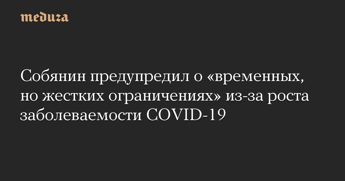 Собянин предупредил о «временных, но жестких ограничениях» из-за роста заболеваемости COVID-19