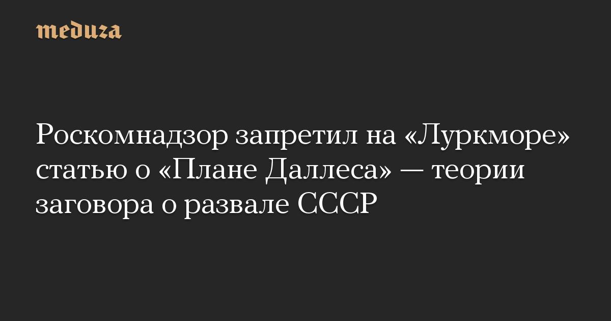 Роскомнадзор запретил на «Луркморе» статью о «Плане Даллеса» — теории заговора о развале СССР