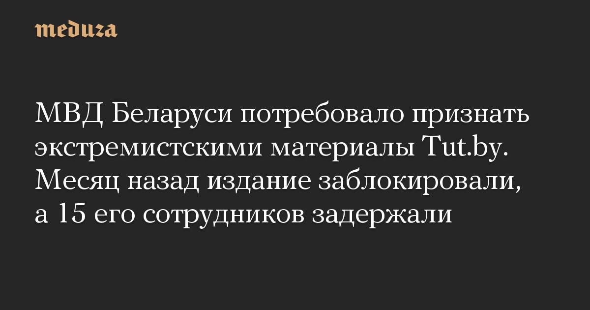 МВД Беларуси потребовало признать экстремистскими материалы Tut.by. Месяц назад издание заблокировали, а 15 его сотрудников задержали