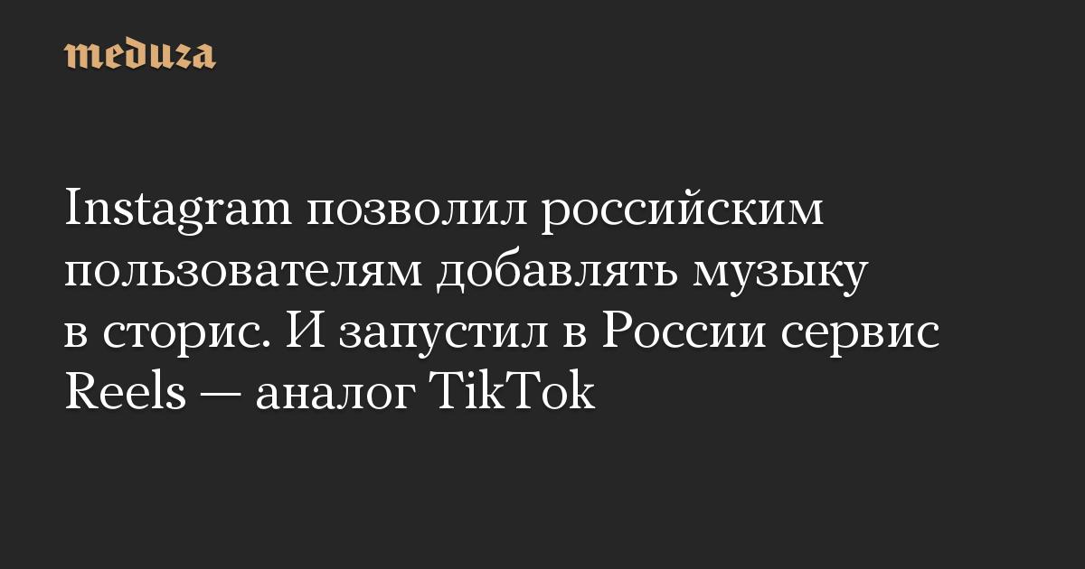 Instagram позволил российским пользователям добавлять музыку в сторис. И запустил в России сервис Reels — аналог TikTok