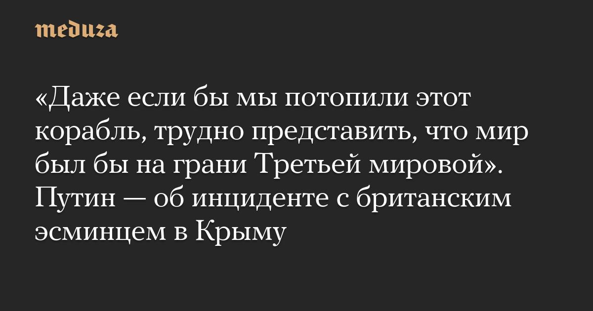 «Даже если бы мы потопили этот корабль, трудно представить, что мир был бы на грани Третьей мировой». Путин — об инциденте с британским эсминцем в Крыму