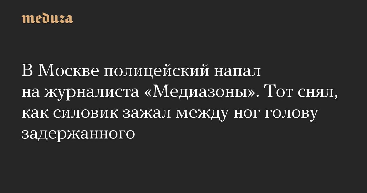 В Москве полицейский напал на журналиста «Медиазоны». Тот снял, как силовик зажал между ног голову задержанного