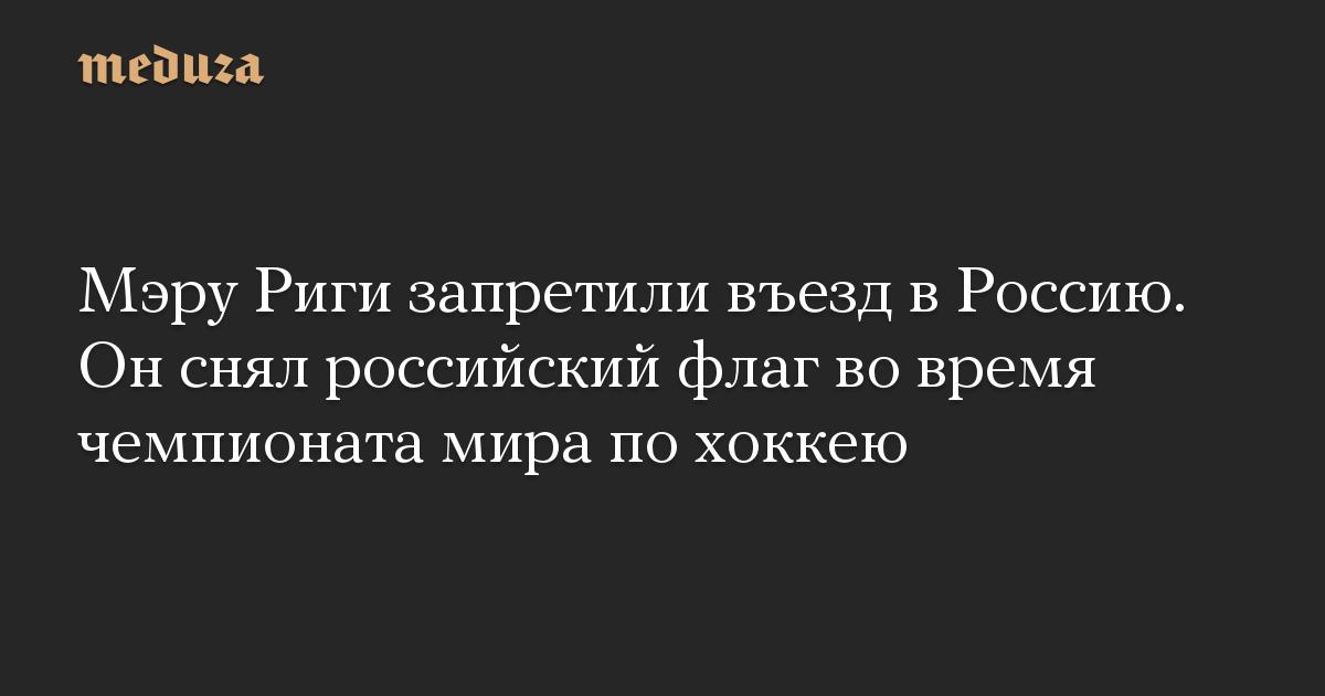 Мэру Риги запретили въезд в Россию. Он снял российский флаг во время чемпионата мира по хоккею