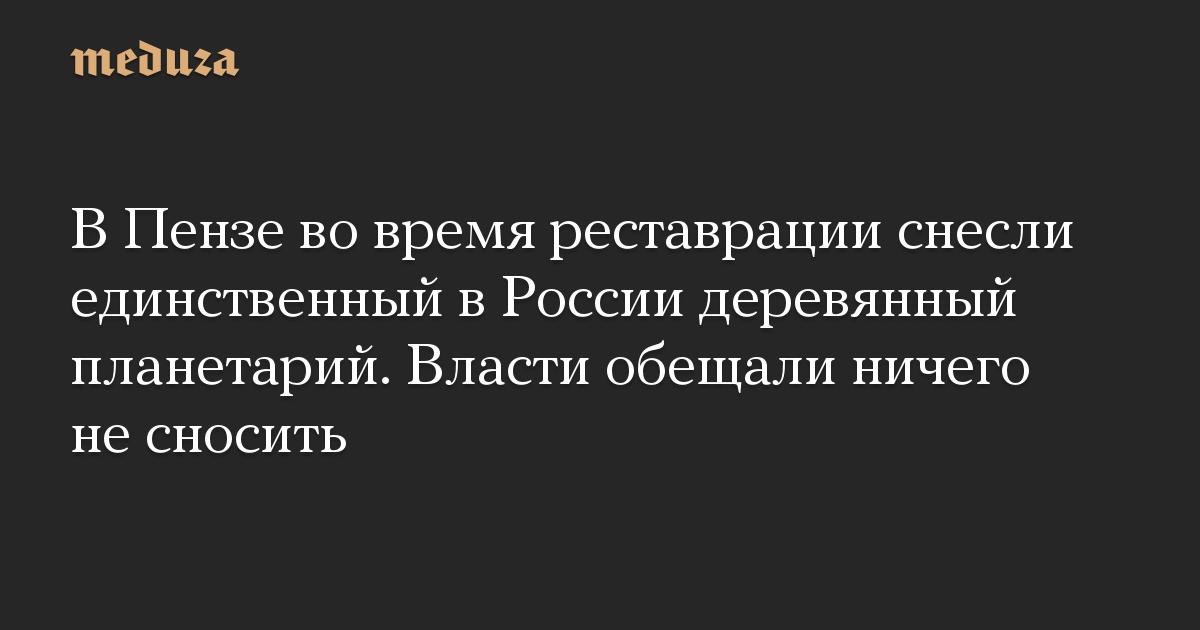 В Пензе во время реставрации снесли единственный в России деревянный планетарий. Власти обещали ничего не сносить