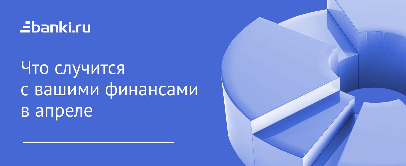 Дайджест Банки.ру: что случится с вашими финансами в апреле